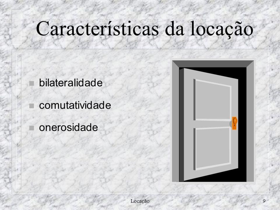 Locação9 Características da locação n bilateralidade n comutatividade n onerosidade