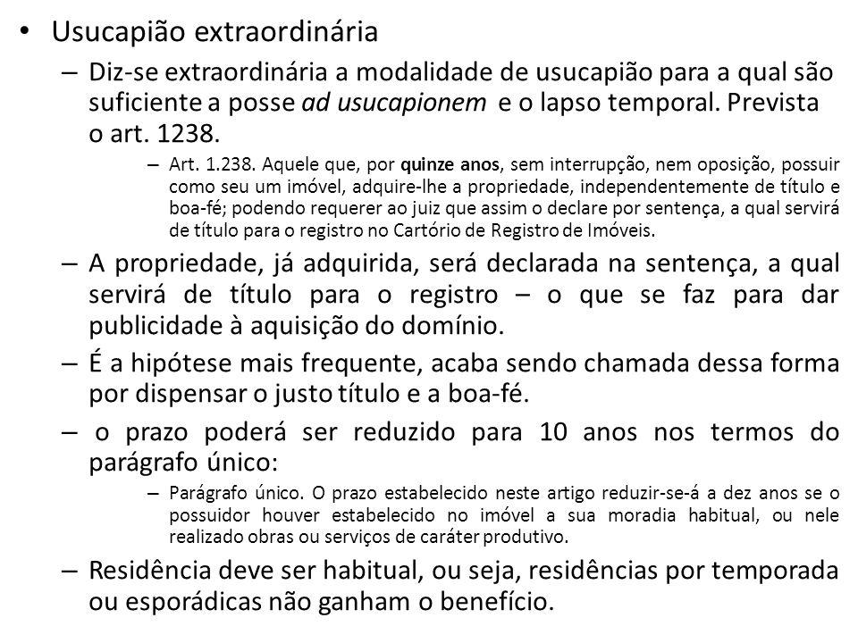 Usucapião extraordinária – Diz-se extraordinária a modalidade de usucapião para a qual são suficiente a posse ad usucapionem e o lapso temporal.