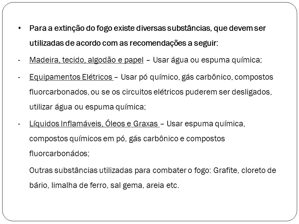 Para a extinção do fogo existe diversas substâncias, que devem ser utilizadas de acordo com as recomendações a seguir: -Madeira, tecido, algodão e pap
