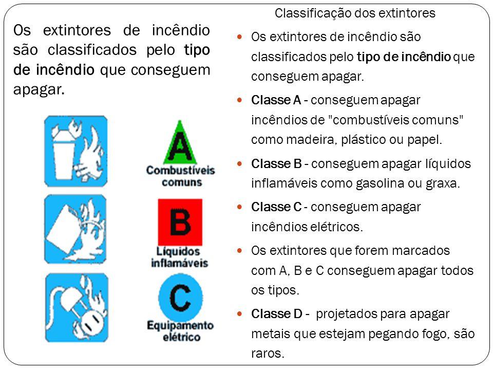 Classificação dos extintores Os extintores de incêndio são classificados pelo tipo de incêndio que conseguem apagar. Classe A - conseguem apagar incên