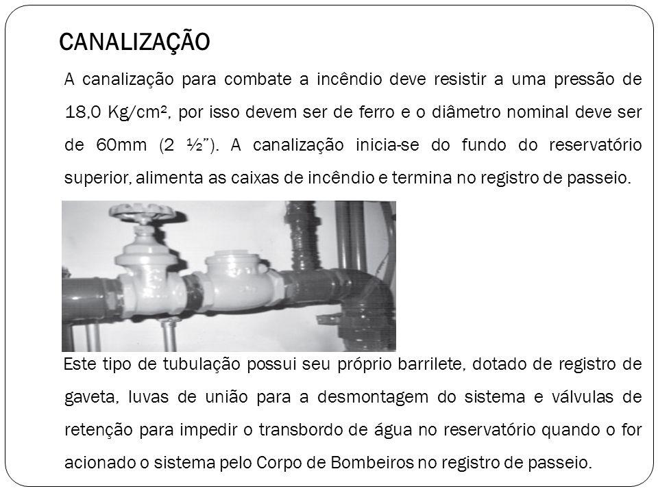 CANALIZAÇÃO A canalização para combate a incêndio deve resistir a uma pressão de 18,0 Kg/cm², por isso devem ser de ferro e o diâmetro nominal deve se