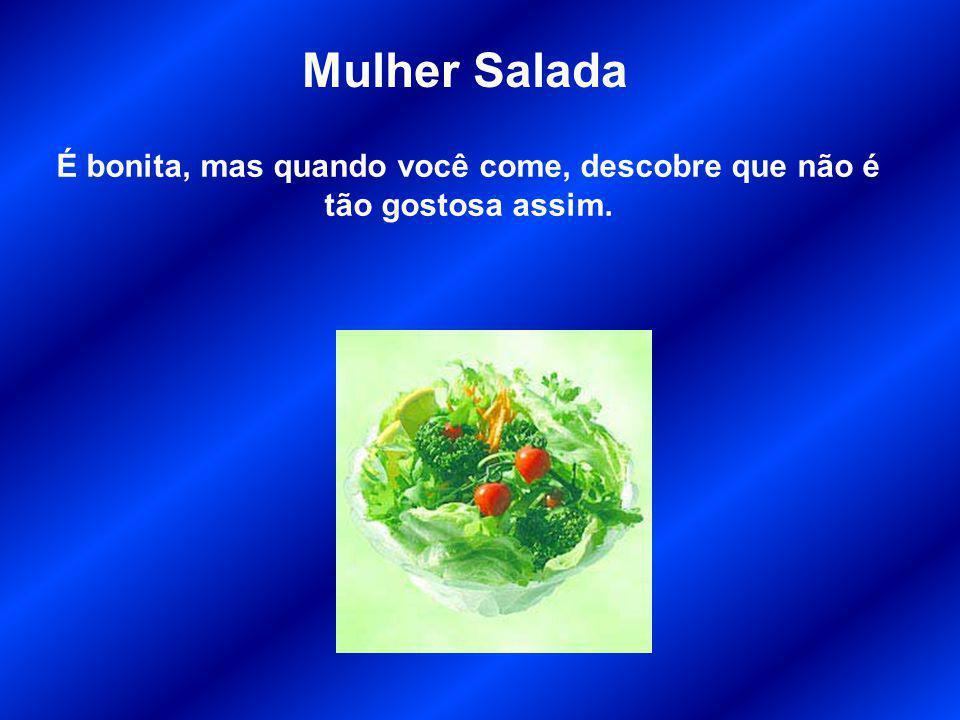 Mulher Salada É bonita, mas quando você come, descobre que não é tão gostosa assim.