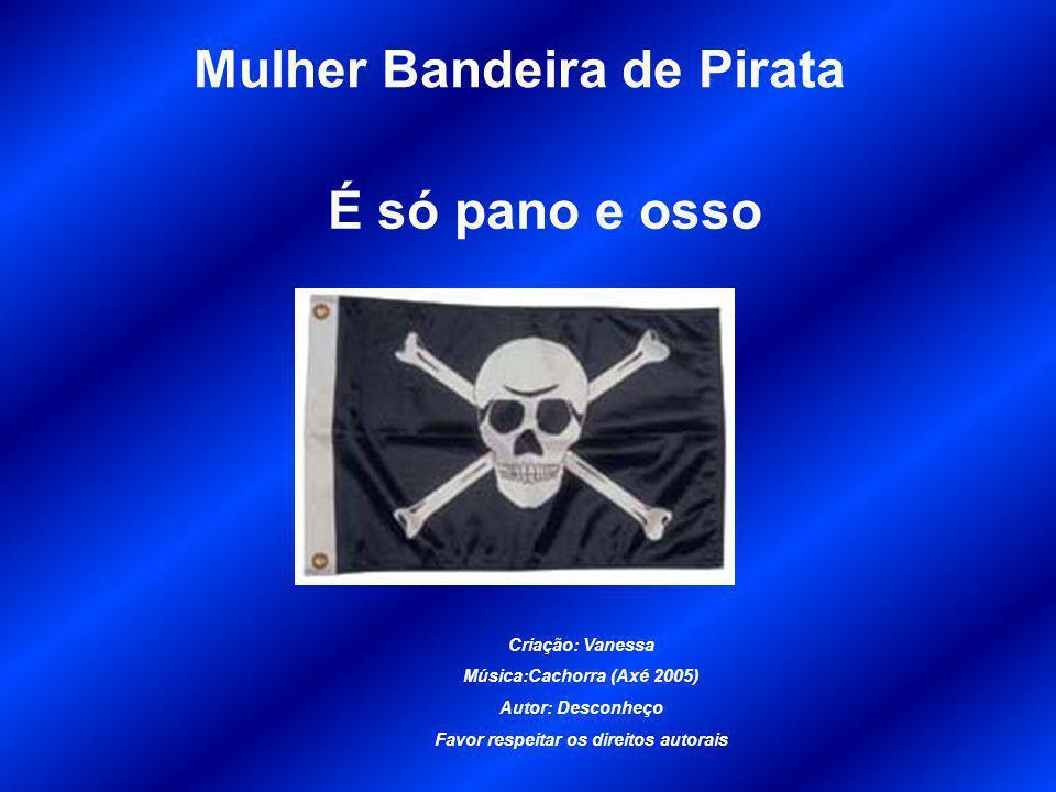 Mulher Bandeira de Pirata É só pano e osso Criação: Vanessa Música:Cachorra (Axé 2005) Autor: Desconheço Favor respeitar os direitos autorais