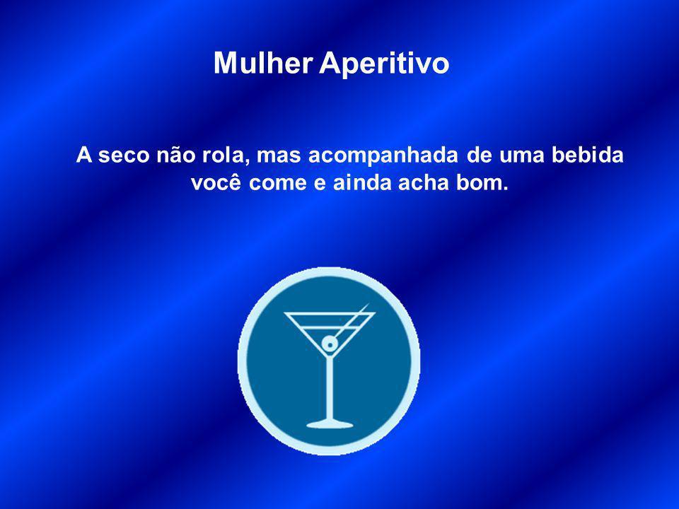 Mulher Aperitivo A seco não rola, mas acompanhada de uma bebida você come e ainda acha bom.
