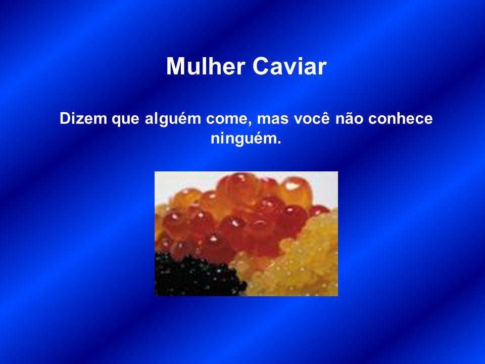 Mulher Caviar Dizem que alguém come, mas você não conhece ninguém.