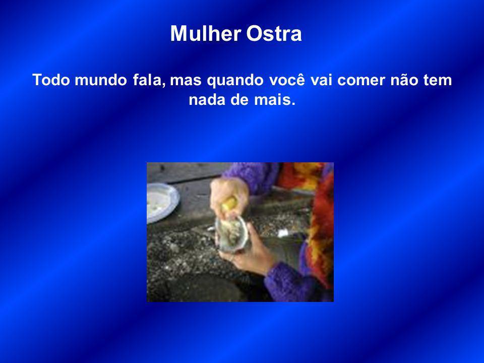 Mulher Ostra Todo mundo fala, mas quando você vai comer não tem nada de mais.