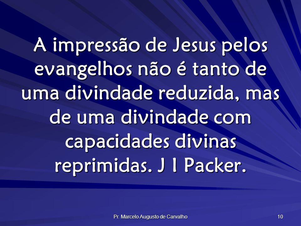 Pr. Marcelo Augusto de Carvalho 10 A impressão de Jesus pelos evangelhos não é tanto de uma divindade reduzida, mas de uma divindade com capacidades d