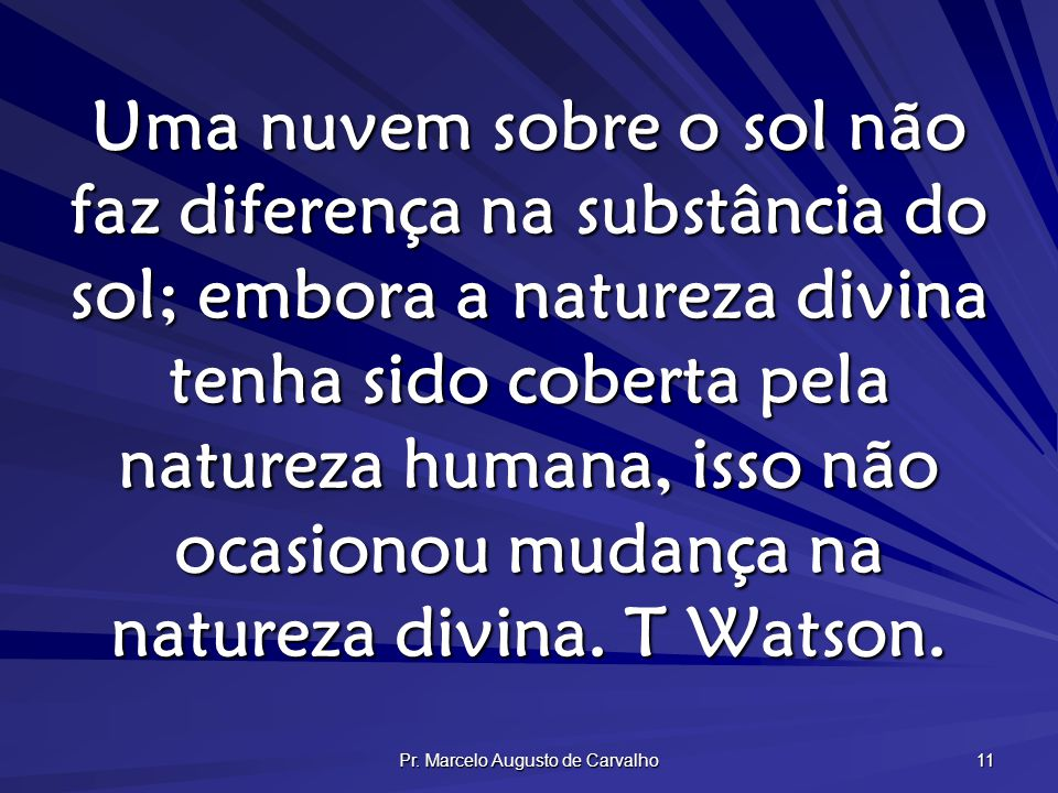 Pr. Marcelo Augusto de Carvalho 11 Uma nuvem sobre o sol não faz diferença na substância do sol; embora a natureza divina tenha sido coberta pela natu
