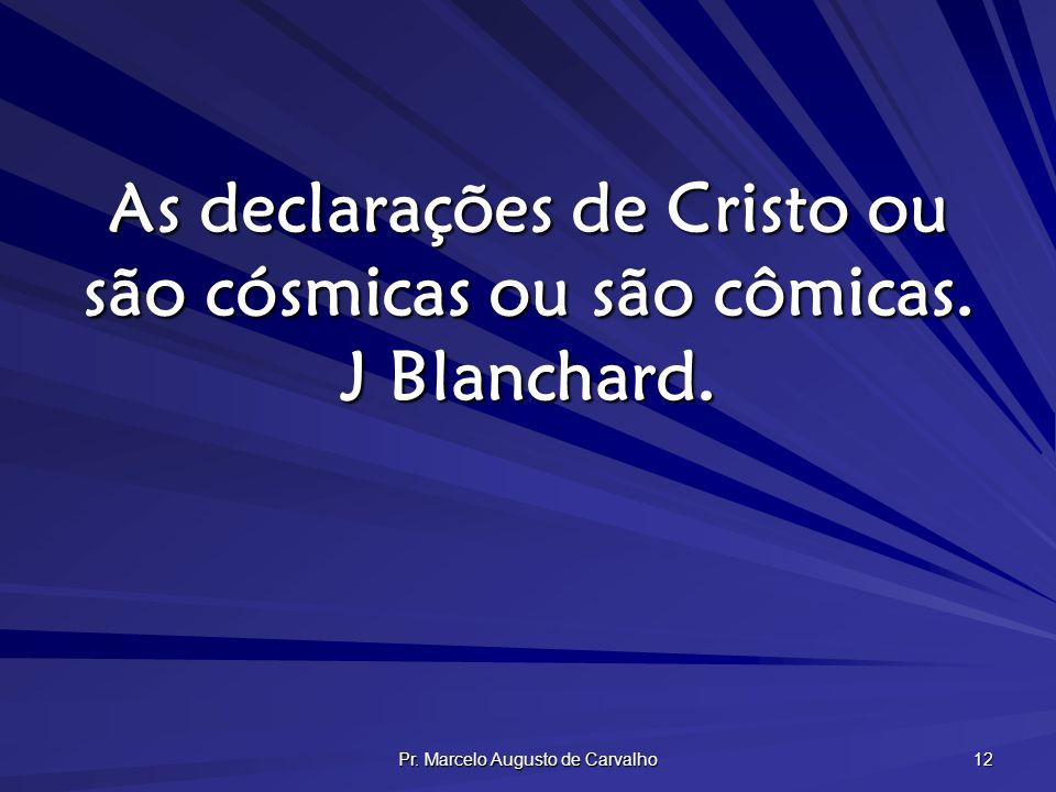 Pr. Marcelo Augusto de Carvalho 12 As declarações de Cristo ou são cósmicas ou são cômicas. J Blanchard.