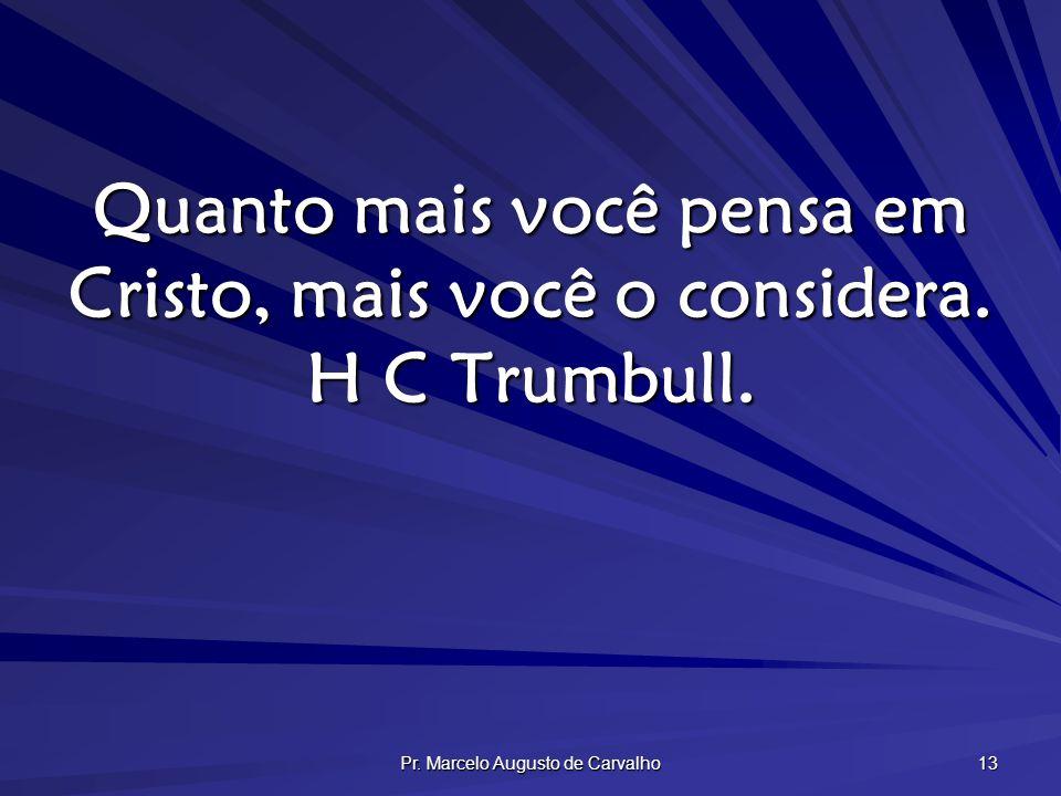 Pr. Marcelo Augusto de Carvalho 13 Quanto mais você pensa em Cristo, mais você o considera. H C Trumbull.