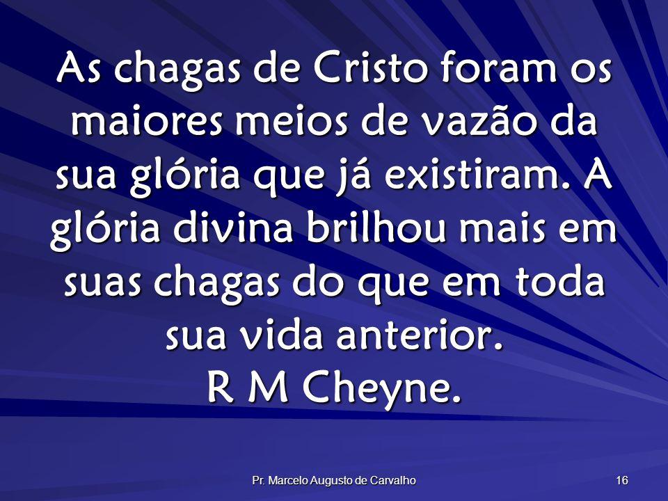 Pr. Marcelo Augusto de Carvalho 16 As chagas de Cristo foram os maiores meios de vazão da sua glória que já existiram. A glória divina brilhou mais em
