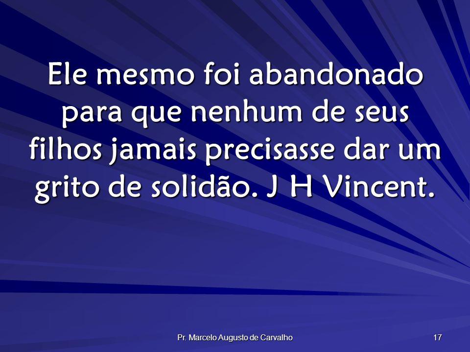 Pr. Marcelo Augusto de Carvalho 17 Ele mesmo foi abandonado para que nenhum de seus filhos jamais precisasse dar um grito de solidão. J H Vincent.