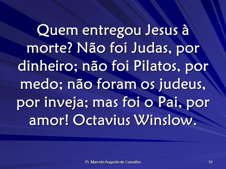 Pr. Marcelo Augusto de Carvalho 18 Quem entregou Jesus à morte? Não foi Judas, por dinheiro; não foi Pilatos, por medo; não foram os judeus, por invej