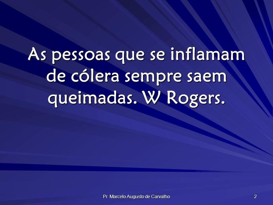 Pr. Marcelo Augusto de Carvalho 2 As pessoas que se inflamam de cólera sempre saem queimadas. W Rogers.