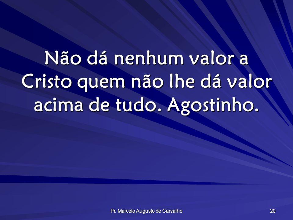 Pr. Marcelo Augusto de Carvalho 20 Não dá nenhum valor a Cristo quem não lhe dá valor acima de tudo. Agostinho.