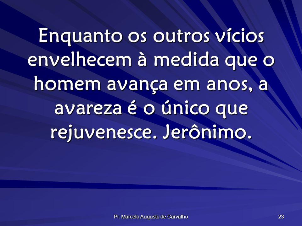 Pr. Marcelo Augusto de Carvalho 23 Enquanto os outros vícios envelhecem à medida que o homem avança em anos, a avareza é o único que rejuvenesce. Jerô