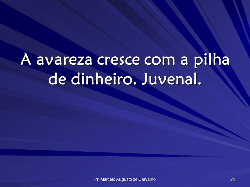 Pr. Marcelo Augusto de Carvalho 24 A avareza cresce com a pilha de dinheiro. Juvenal.