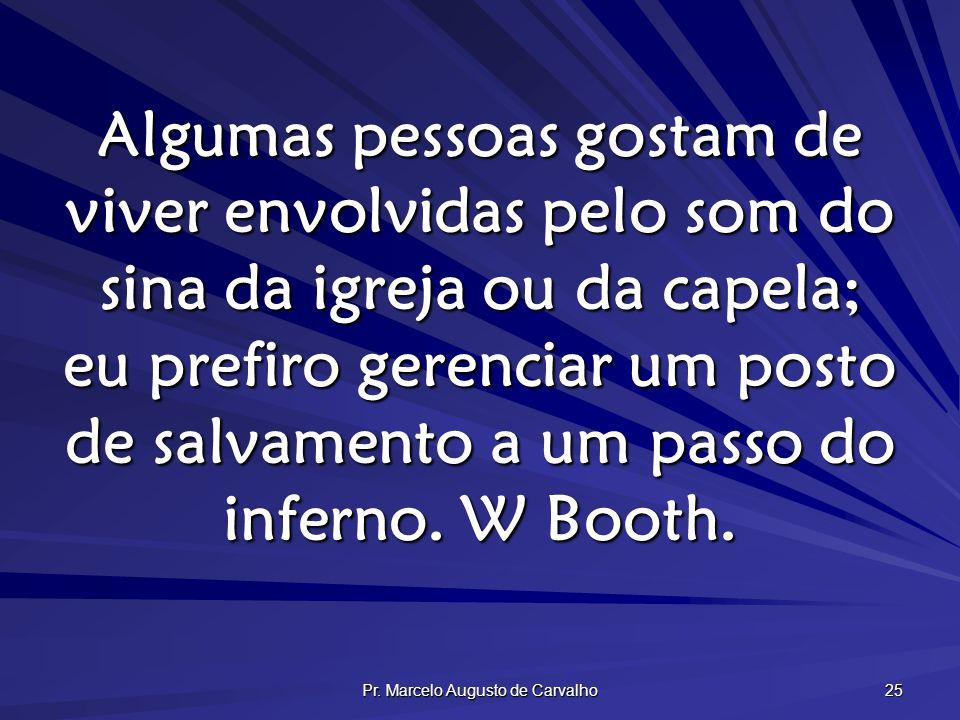 Pr. Marcelo Augusto de Carvalho 25 Algumas pessoas gostam de viver envolvidas pelo som do sina da igreja ou da capela; eu prefiro gerenciar um posto d