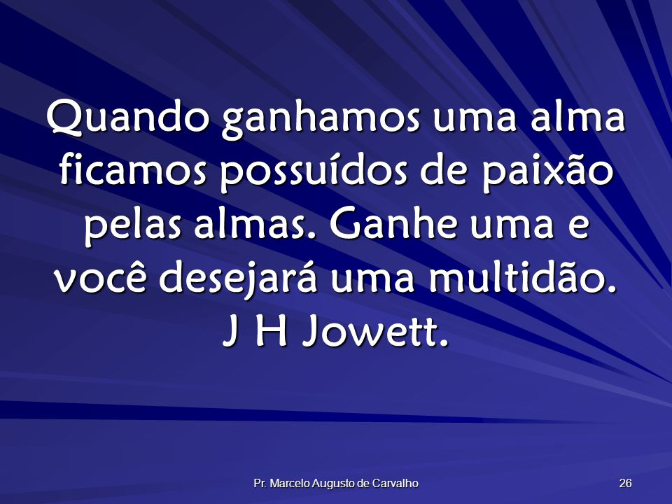 Pr. Marcelo Augusto de Carvalho 26 Quando ganhamos uma alma ficamos possuídos de paixão pelas almas. Ganhe uma e você desejará uma multidão. J H Jowet