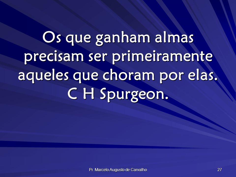 Pr. Marcelo Augusto de Carvalho 27 Os que ganham almas precisam ser primeiramente aqueles que choram por elas. C H Spurgeon.