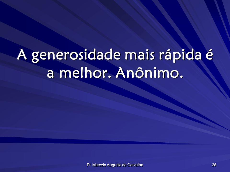 Pr. Marcelo Augusto de Carvalho 28 A generosidade mais rápida é a melhor. Anônimo.