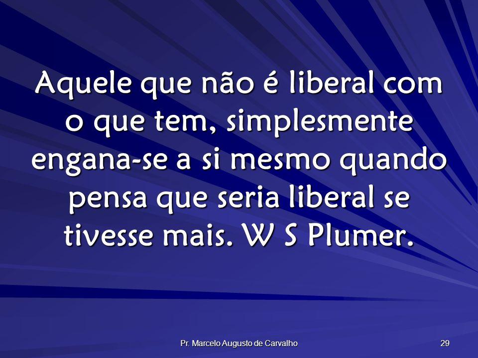 Pr. Marcelo Augusto de Carvalho 29 Aquele que não é liberal com o que tem, simplesmente engana-se a si mesmo quando pensa que seria liberal se tivesse