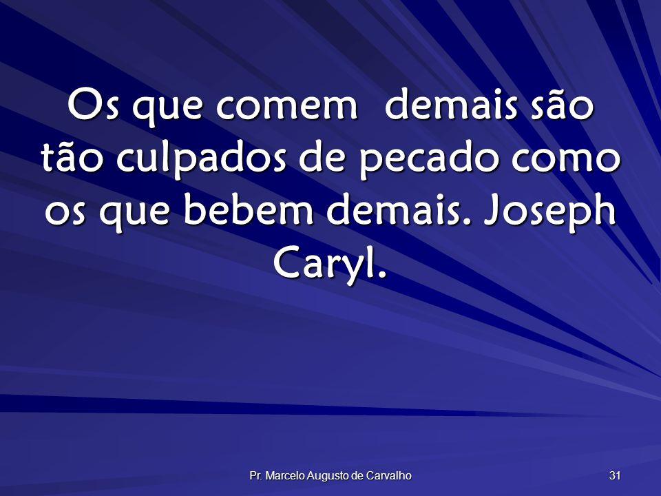 Pr. Marcelo Augusto de Carvalho 31 Os que comem demais são tão culpados de pecado como os que bebem demais. Joseph Caryl.