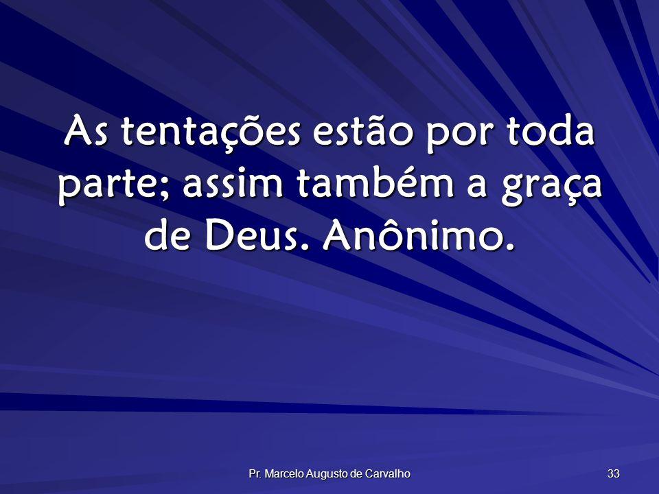 Pr. Marcelo Augusto de Carvalho 33 As tentações estão por toda parte; assim também a graça de Deus. Anônimo.