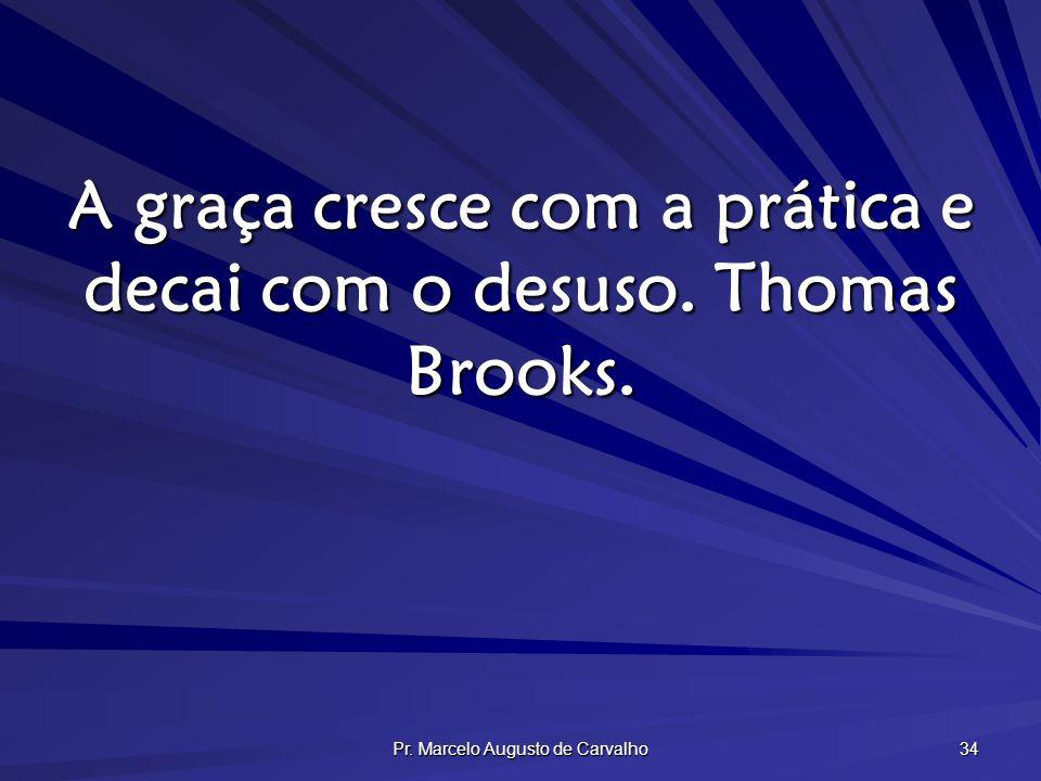 Pr. Marcelo Augusto de Carvalho 34 A graça cresce com a prática e decai com o desuso. Thomas Brooks.