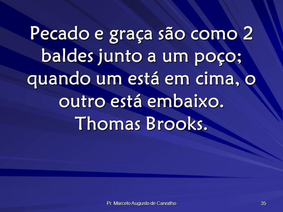 Pr. Marcelo Augusto de Carvalho 35 Pecado e graça são como 2 baldes junto a um poço; quando um está em cima, o outro está embaixo. Thomas Brooks.