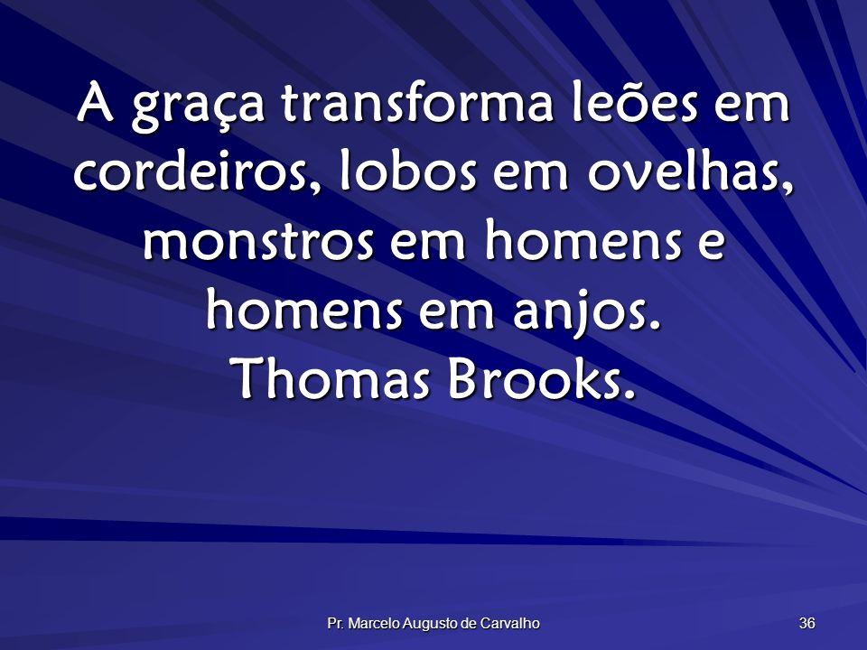 Pr. Marcelo Augusto de Carvalho 36 A graça transforma leões em cordeiros, lobos em ovelhas, monstros em homens e homens em anjos. Thomas Brooks.