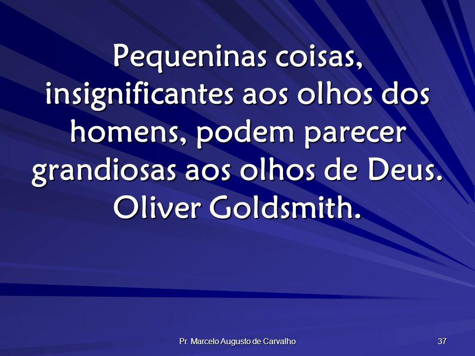 Pr. Marcelo Augusto de Carvalho 37 Pequeninas coisas, insignificantes aos olhos dos homens, podem parecer grandiosas aos olhos de Deus. Oliver Goldsmi