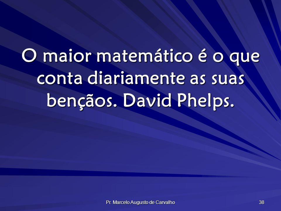 Pr. Marcelo Augusto de Carvalho 38 O maior matemático é o que conta diariamente as suas bençãos. David Phelps.
