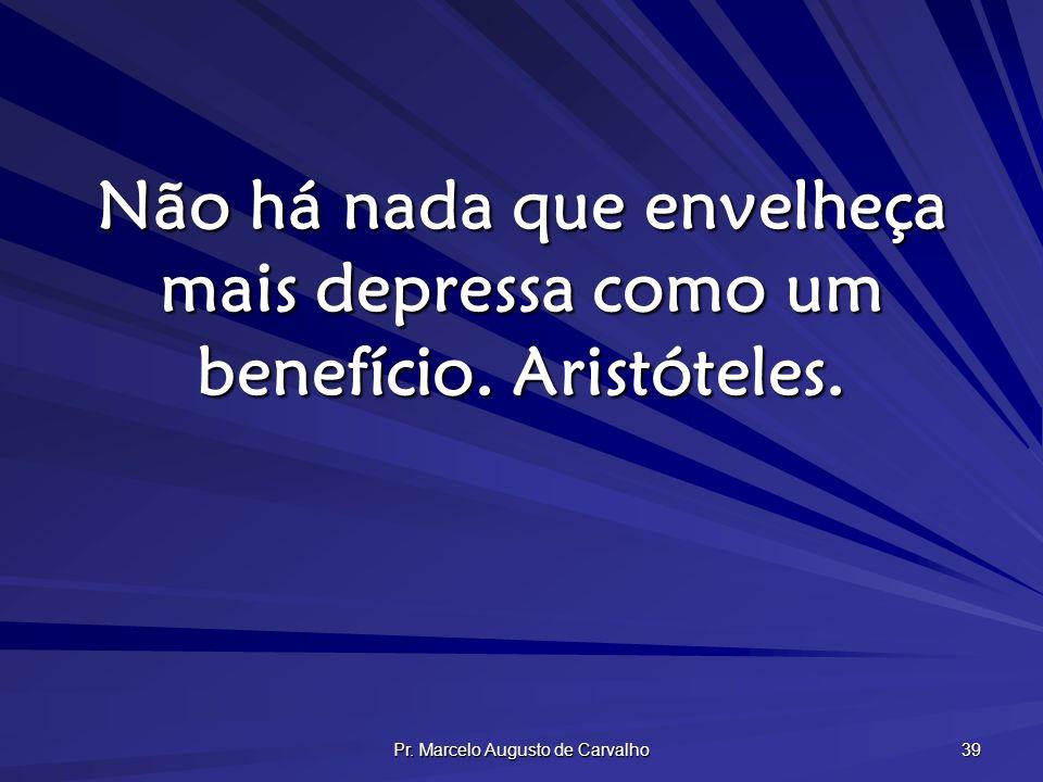 Pr. Marcelo Augusto de Carvalho 39 Não há nada que envelheça mais depressa como um benefício. Aristóteles.