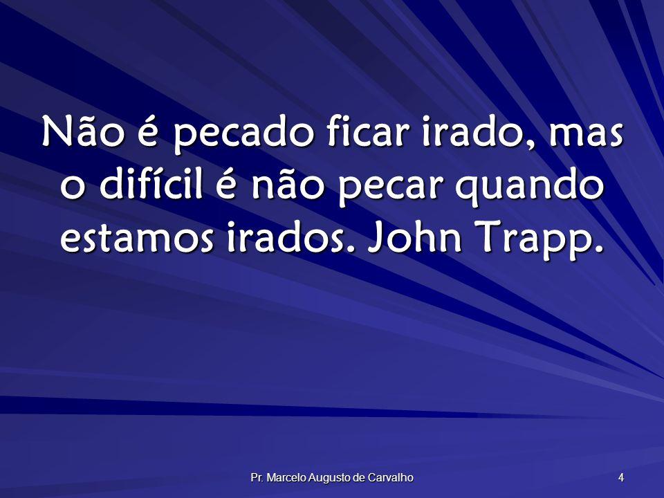 Pr. Marcelo Augusto de Carvalho 4 Não é pecado ficar irado, mas o difícil é não pecar quando estamos irados. John Trapp.