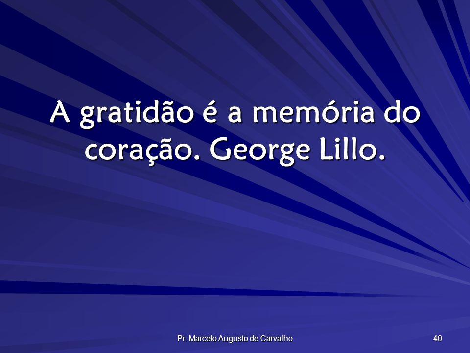 Pr. Marcelo Augusto de Carvalho 40 A gratidão é a memória do coração. George Lillo.