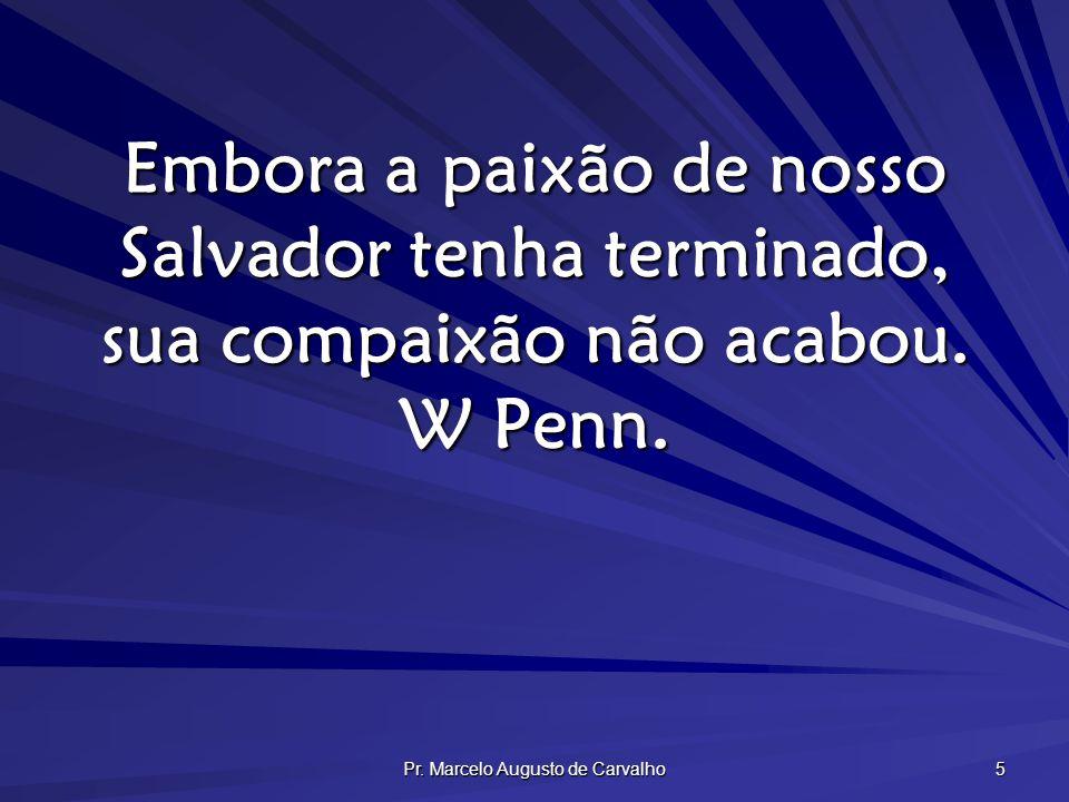 Pr. Marcelo Augusto de Carvalho 5 Embora a paixão de nosso Salvador tenha terminado, sua compaixão não acabou. W Penn.