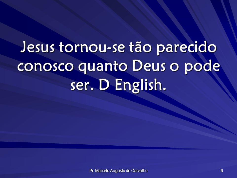 Pr. Marcelo Augusto de Carvalho 6 Jesus tornou-se tão parecido conosco quanto Deus o pode ser. D English.
