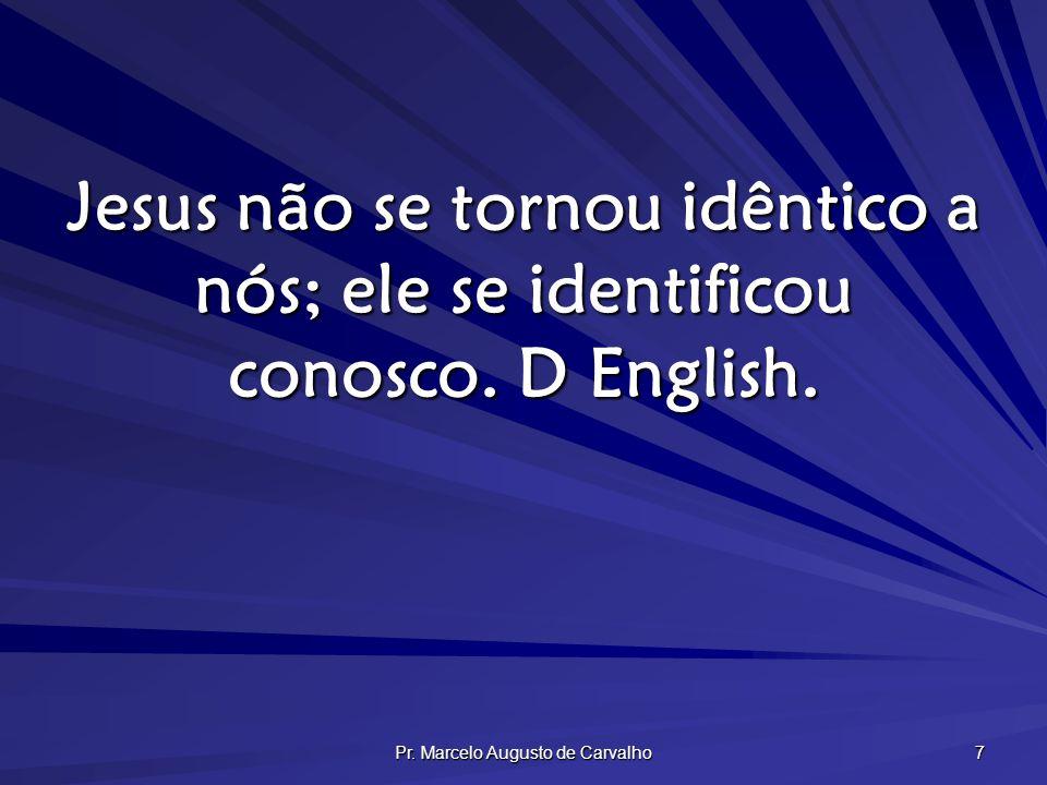 Pr. Marcelo Augusto de Carvalho 7 Jesus não se tornou idêntico a nós; ele se identificou conosco. D English.