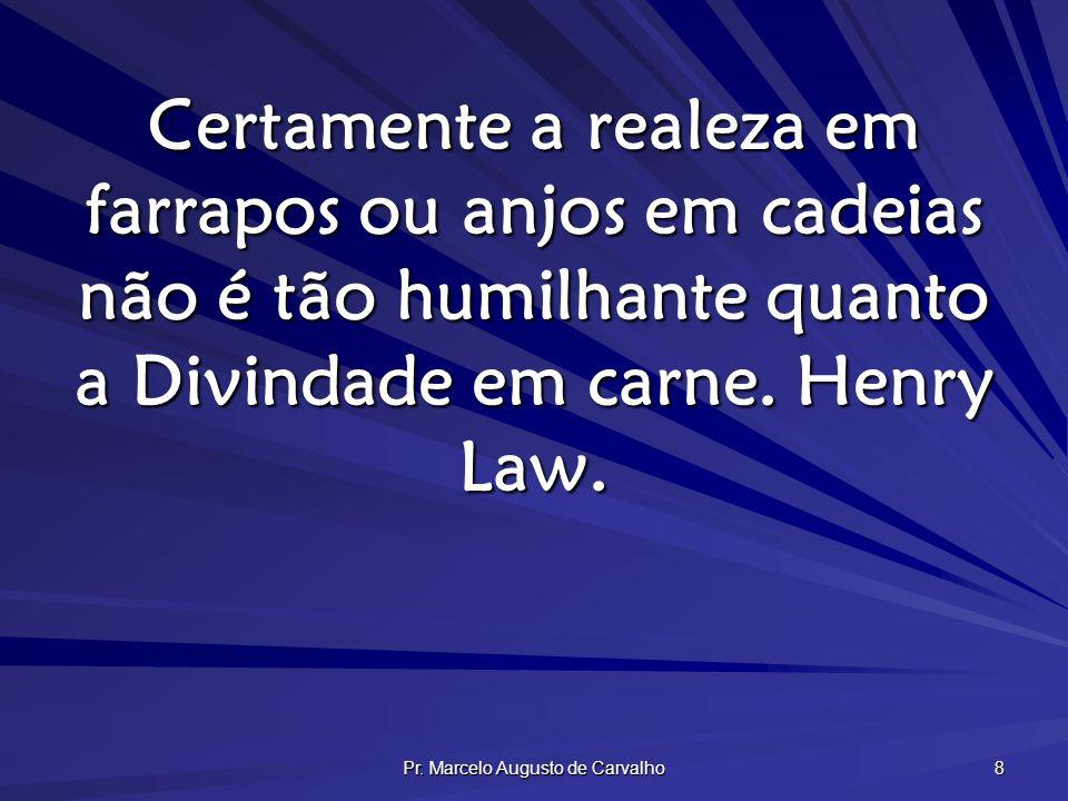 Pr. Marcelo Augusto de Carvalho 8 Certamente a realeza em farrapos ou anjos em cadeias não é tão humilhante quanto a Divindade em carne. Henry Law.