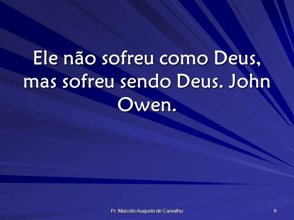 Pr. Marcelo Augusto de Carvalho 9 Ele não sofreu como Deus, mas sofreu sendo Deus. John Owen.