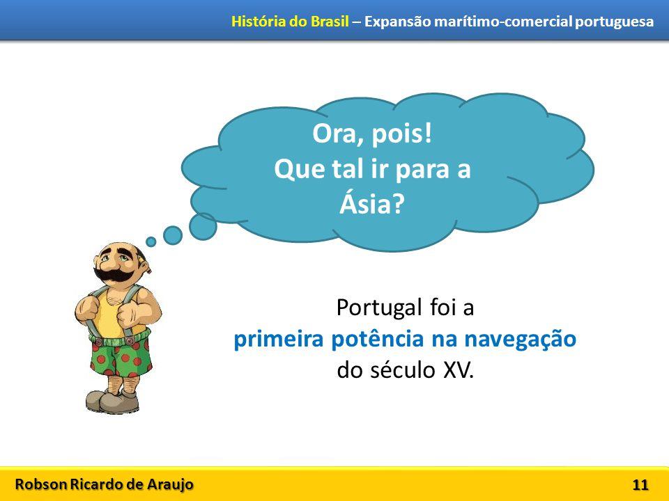 Robson Ricardo de Araujo História do Brasil – Expansão marítimo-comercial portuguesa 11 Ora, pois! Que tal ir para a Ásia? Portugal foi a primeira pot