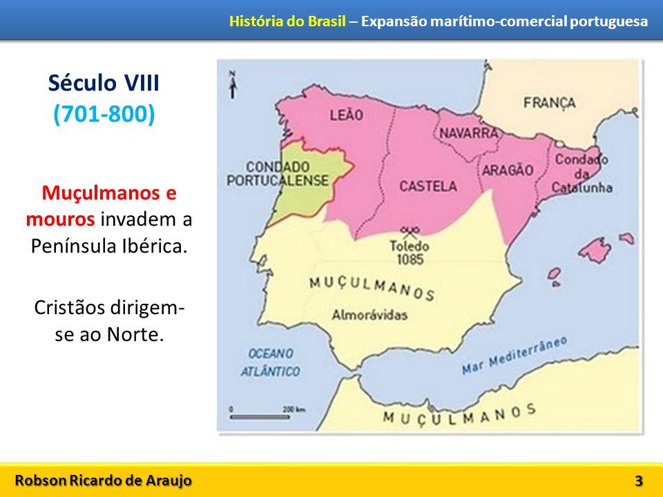Robson Ricardo de Araujo História do Brasil – Expansão marítimo-comercial portuguesa 3 Século VIII (701-800) Muçulmanos e mouros invadem a Península I