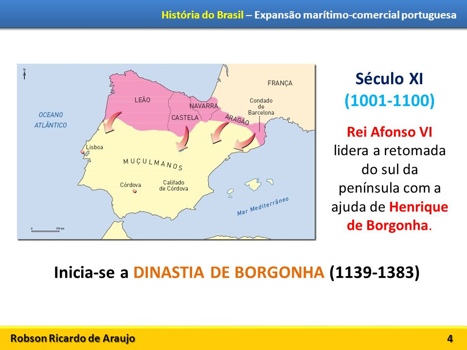 Robson Ricardo de Araujo História do Brasil – Expansão marítimo-comercial portuguesa 4 Século XI (1001-1100) Rei Afonso VI lidera a retomada do sul da