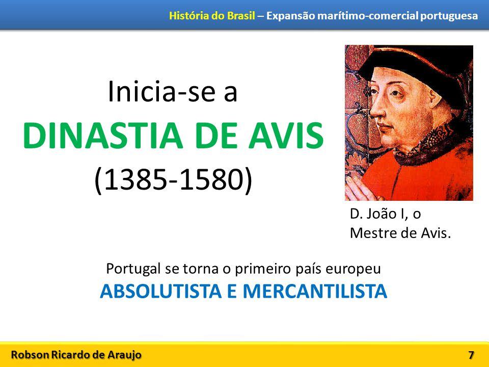 Robson Ricardo de Araujo História do Brasil – Expansão marítimo-comercial portuguesa 7 Inicia-se a DINASTIA DE AVIS (1385-1580) D. João I, o Mestre de