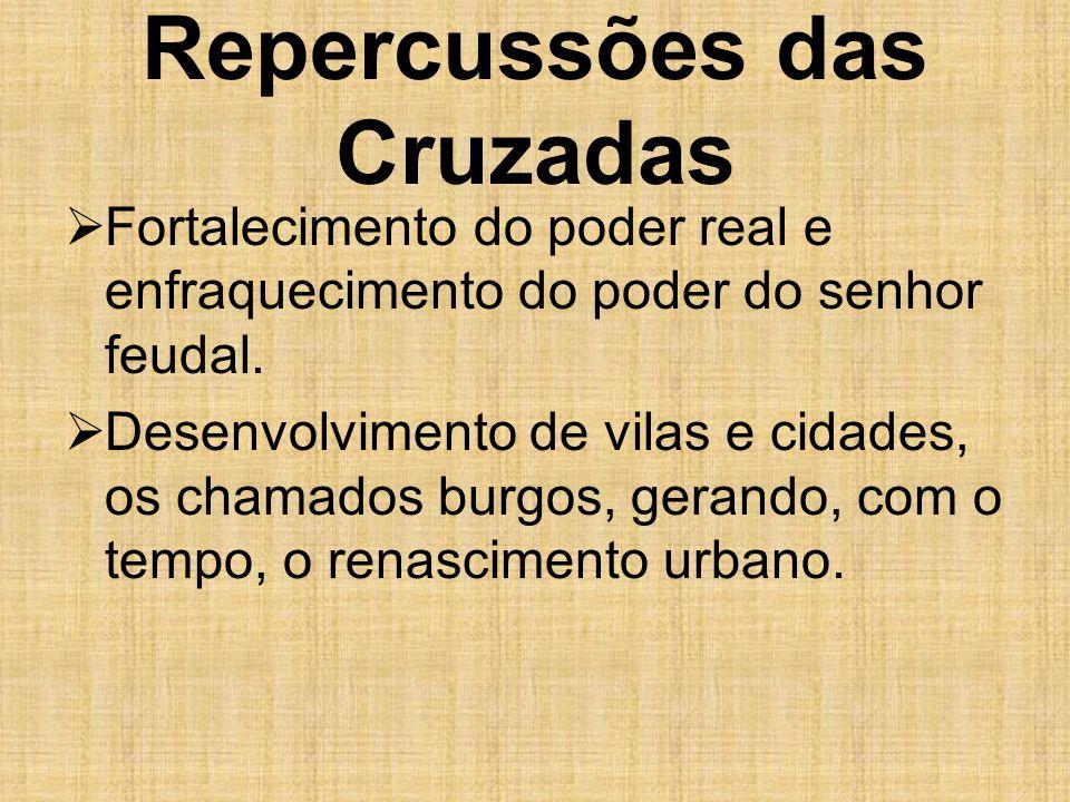 Repercussões das Cruzadas  Fortalecimento do poder real e enfraquecimento do poder do senhor feudal.  Desenvolvimento de vilas e cidades, os chamado