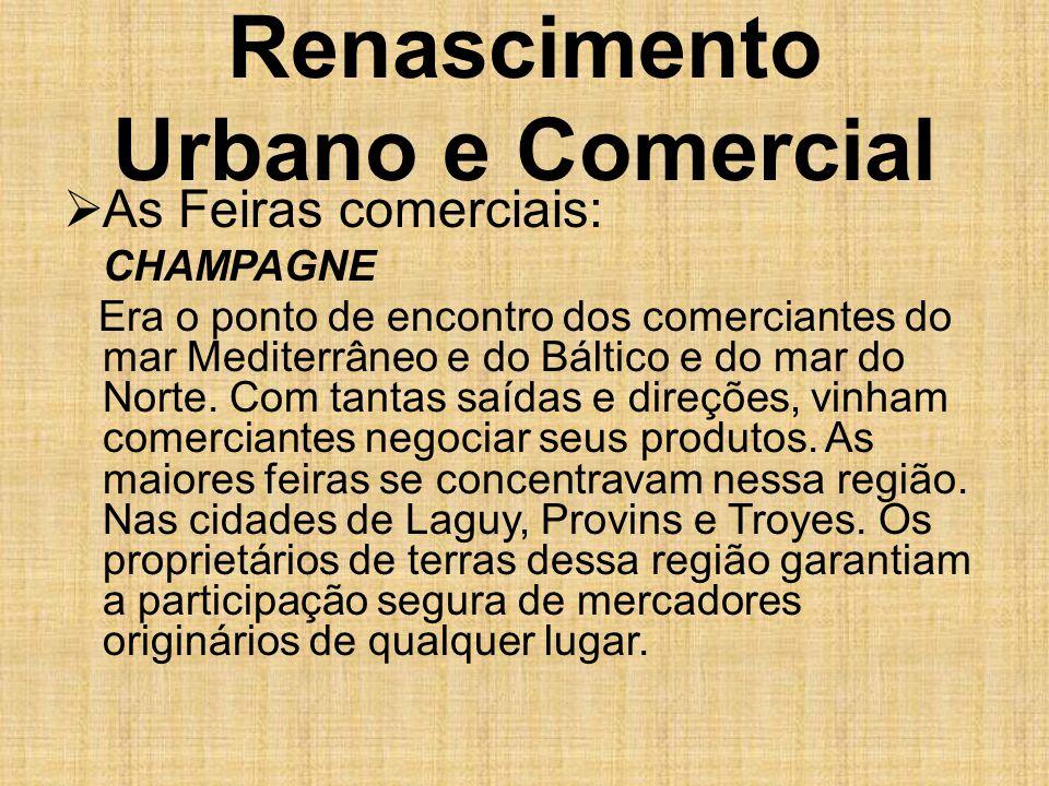 Renascimento Urbano e Comercial  As Feiras comerciais: CHAMPAGNE Era o ponto de encontro dos comerciantes do mar Mediterrâneo e do Báltico e do mar d