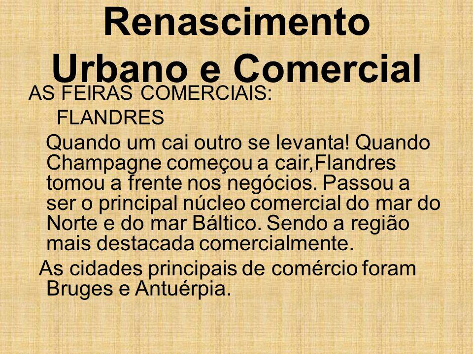 Renascimento Urbano e Comercial AS FEIRAS COMERCIAIS: FLANDRES Quando um cai outro se levanta! Quando Champagne começou a cair,Flandres tomou a frente
