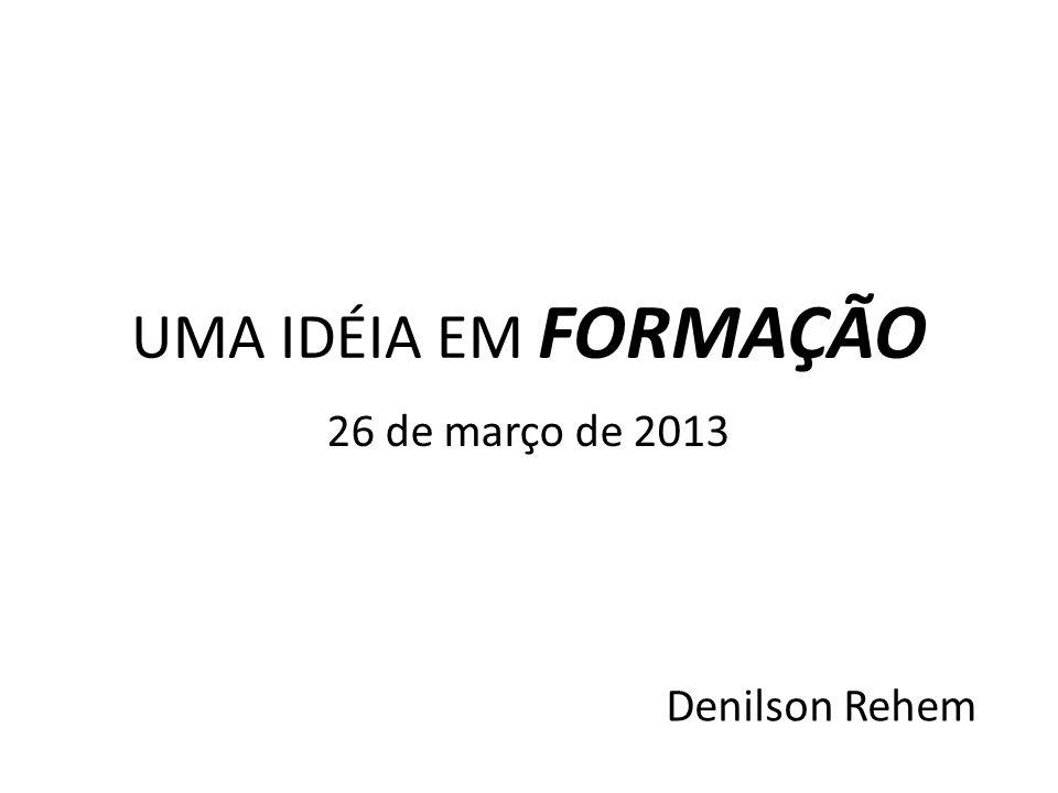 UMA IDÉIA EM FORMAÇÃO Denilson Rehem 26 de março de 2013