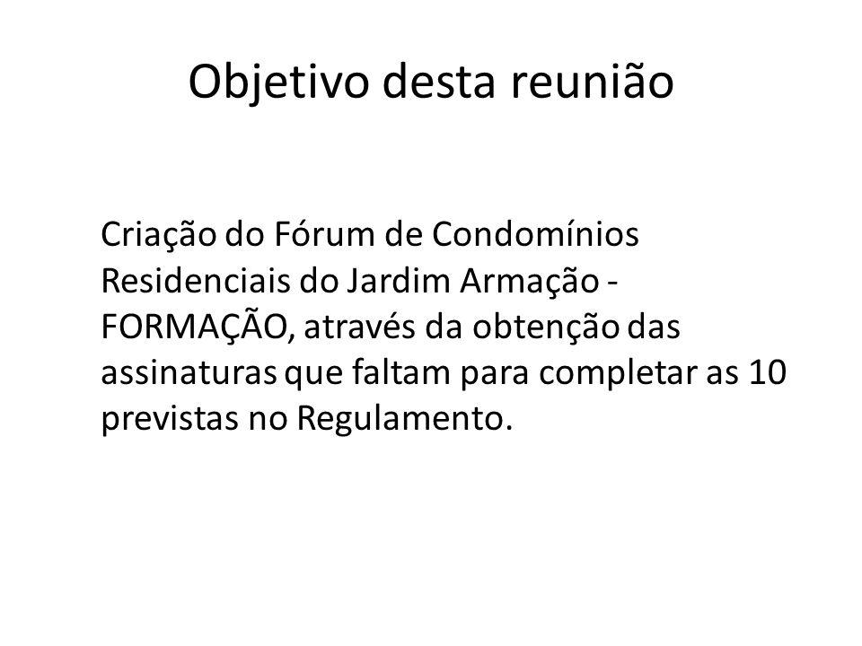 Objetivo desta reunião Criação do Fórum de Condomínios Residenciais do Jardim Armação - FORMAÇÃO, através da obtenção das assinaturas que faltam para completar as 10 previstas no Regulamento.